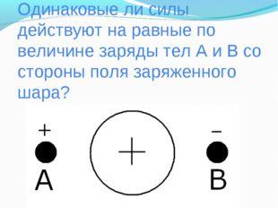 Одинаковые ли силы действуют на равные по величине заряды тел А и В со сторон