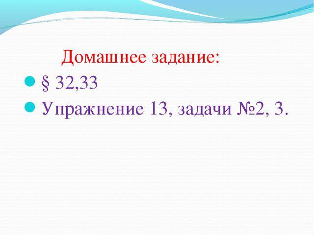 Домашнее задание: § 32,33 Упражнение 13, задачи №2, 3.