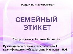 СЕМЕЙНЫЙ ЭТИКЕТ МАДОУ ДС №10 «Белочка» Автор проекта: Батечко Валентин Руково