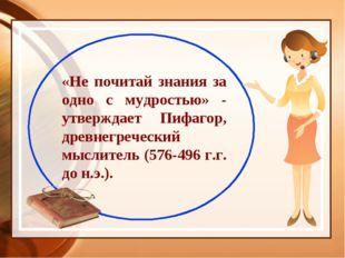 «Не почитай знания за одно с мудростью» - утверждает Пифагор, древнегреческий
