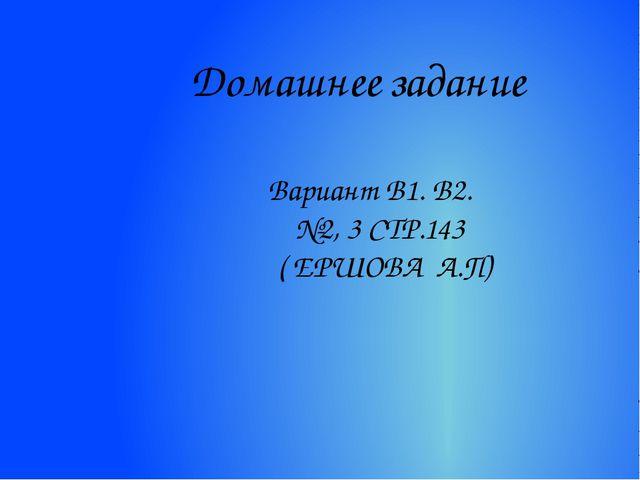 Домашнее задание Вариант В1. В2. №2, 3 СТР.143 ( ЕРШОВА А.П)