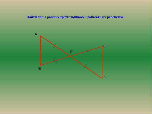 Найти пары равных треугольников и доказать их равенство А В С D Е