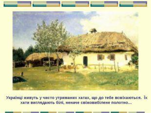 Українці живуть у чисто утриманих хатах, що до тебе всміхаються. Їх хати вигл