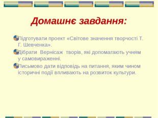Домашнє завдання: Підготувати проект «Світове значення творчості Т. Г. Шевчен