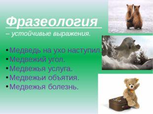 Фразеология – устойчивые выражения. Медведь на ухо наступил. Медвежий угол. М