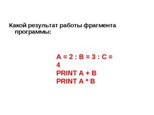 Какой результат работы фрагмента программы: A = 2 : B = 3 : C = 4 PRINT A + B