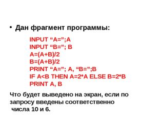 "Дан фрагмент программы: INPUT ""A="";A INPUT ""B=""; B A=(A+B)/2 B=(A+B)/2 PRINT"