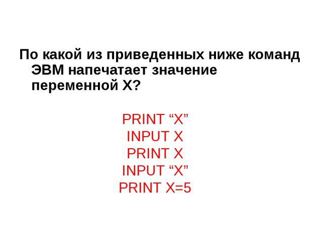 По какой из приведенных ниже команд ЭВМ напечатает значение переменной X? PRI...