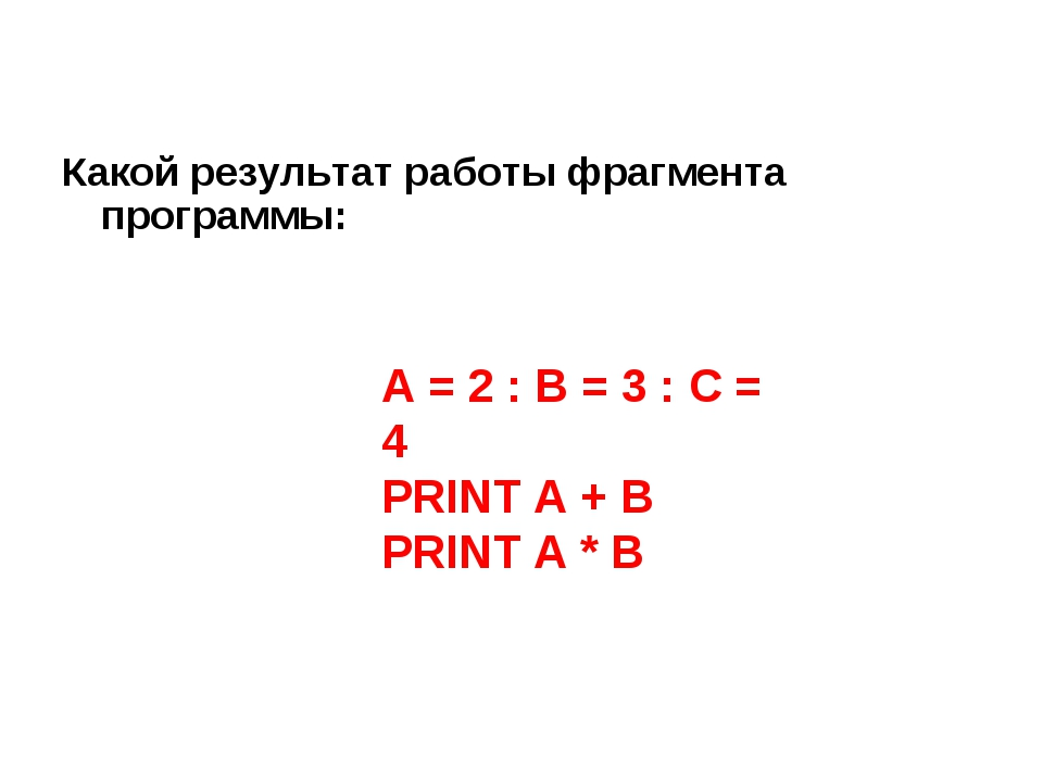 Какой результат работы фрагмента программы: A = 2 : B = 3 : C = 4 PRINT A + B...