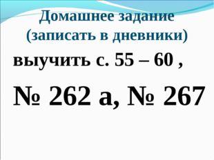 Домашнее задание (записать в дневники) выучить с. 55 – 60 , № 262 а, № 267