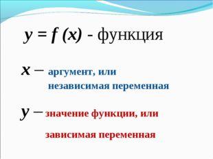 y = f (x) - функция x – аргумент, или независимая переменная y – значение фун