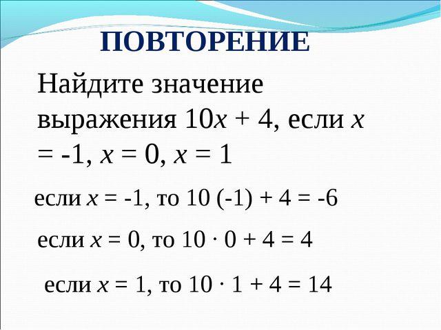 ПОВТОРЕНИЕ Найдите значение выражения 10х + 4, если х = -1, х = 0, х = 1 если...