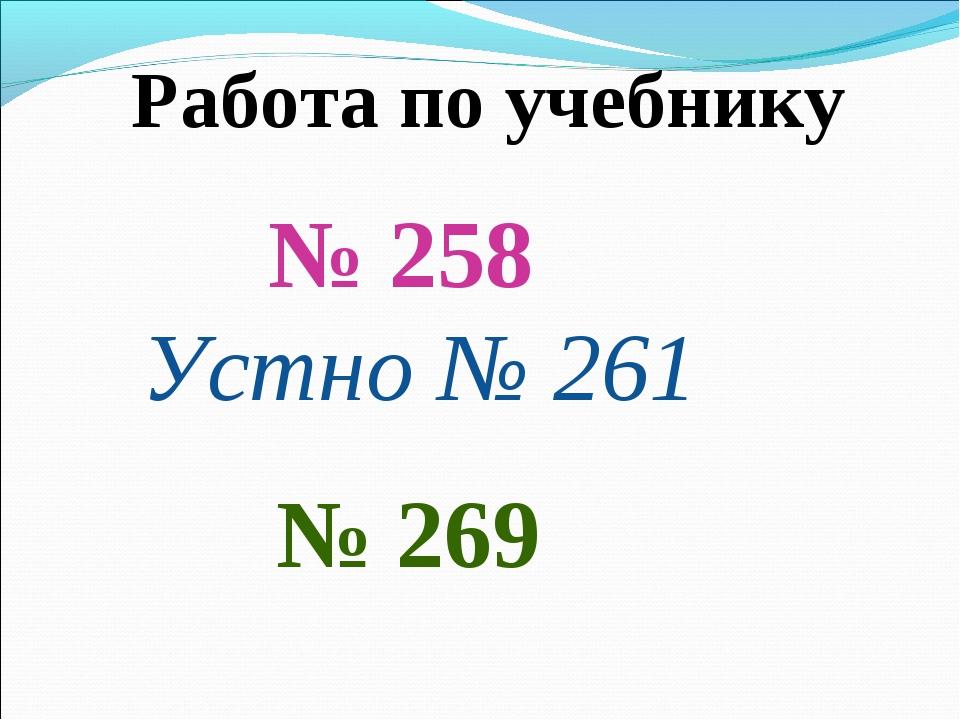 Работа по учебнику № 258 Устно № 261 № 269
