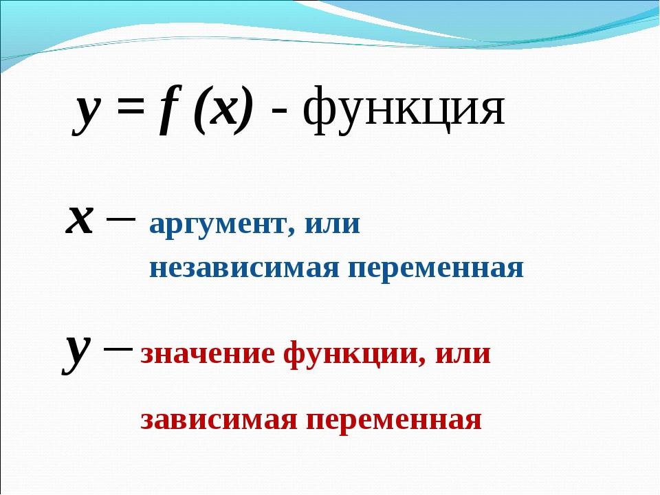y = f (x) - функция x – аргумент, или независимая переменная y – значение фун...