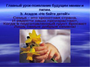 Главный урок-пожелание будущим мамам и папам. Э. Асадов «Не бейте детей!»