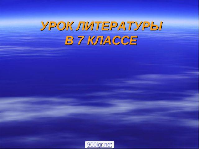 УРОК ЛИТЕРАТУРЫ В 7 КЛАССЕ 900igr.net