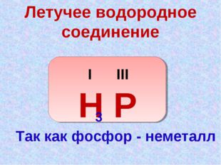 Летучее водородное соединение I III Н Р 3 Так как фосфор - неметалл