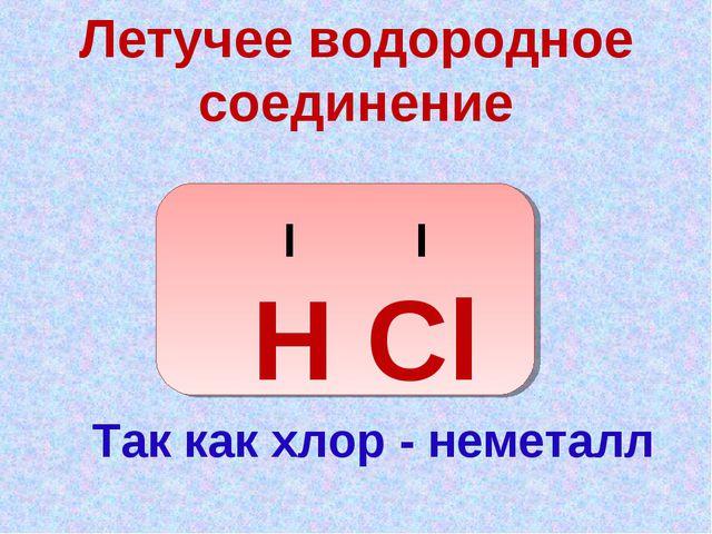 Летучее водородное соединение I I Н Cl Так как хлор - неметалл