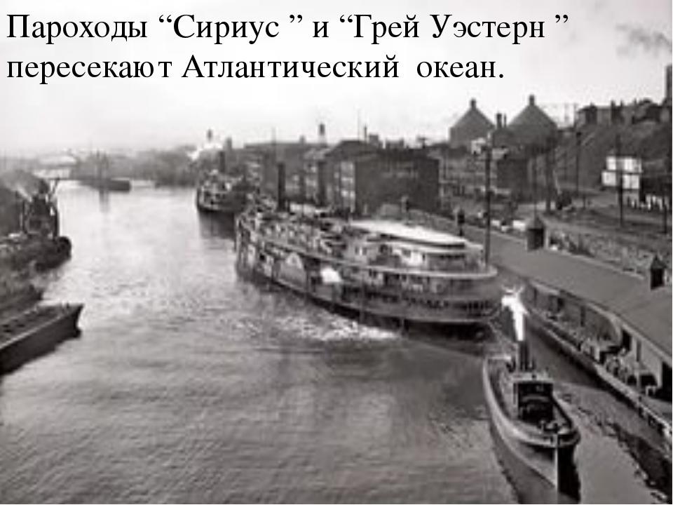 """Пароходы """"Сириус """" и """"Грей Уэстерн """" пересекают Атлантический океан."""