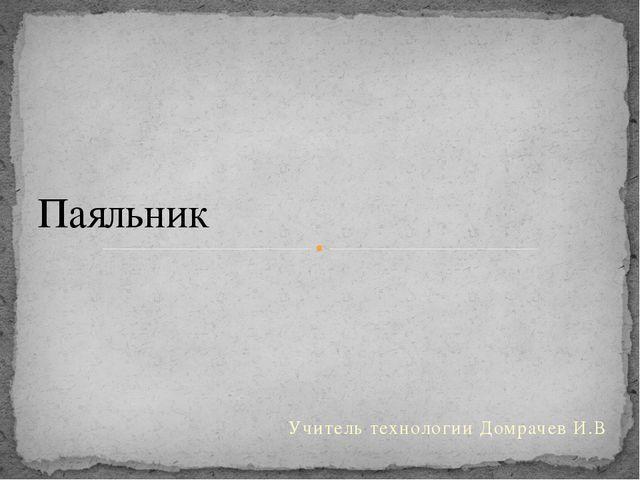 Учитель технологии Домрачев И.В Паяльник