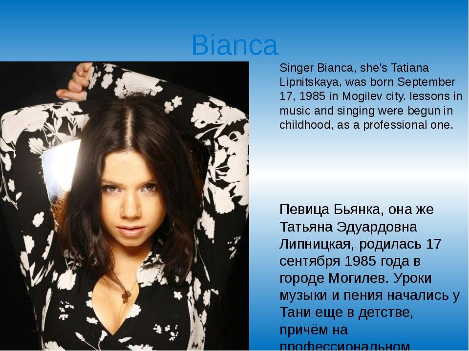 Bianca Singer Bianca, she's Tatiana Lipnitskaya, was born September 17, 1985...