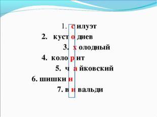 1. с илуэт 2. куст о диев 3. х олодный 4. коло р ит 5. ч а йковский 6. шишки