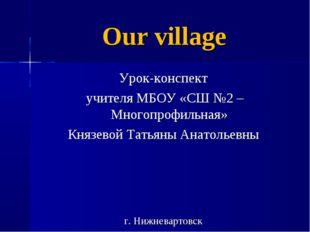 Our village Урок-конспект учителя МБОУ «СШ №2 – Многопрофильная» Князевой Тат