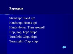 Зарядка Stand up! Stand up! Hands up! Hands up! Hands down! Turn around! Hop,