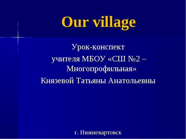 Our village Урок-конспект учителя МБОУ «СШ №2 – Многопрофильная» Князевой Тат...