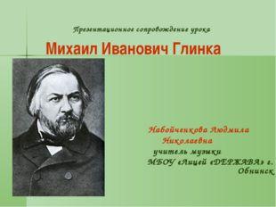 Презентационное сопровождение урока Михаил Иванович Глинка Набойченкова Людм