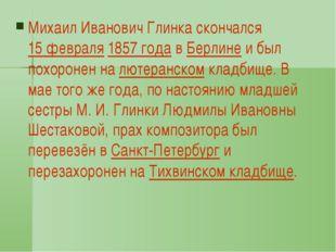 Михаил Иванович Глинка скончался 15 февраля 1857 года в Берлине и был похоро