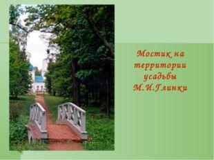 Мостик на территории усадьбы М.И.Глинки