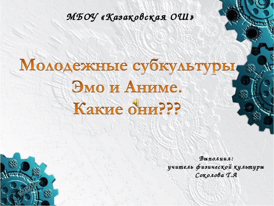 МБОУ «Казаковская ОШ» Выполнил: учитель физической культуры Соколова Т.А
