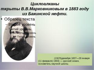 Циклоалканы ткрытыВ.В.Марковниковымв 1883 году из Бакинской нефти. Марко́вн