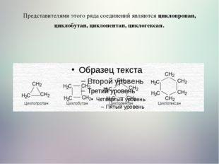 Представителями этого ряда соединений являются циклопропан, циклобутан, цикло