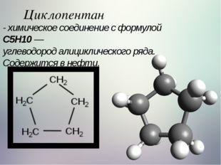 Циклопентан - химическое соединение с формулой C5H10— углеводородалицикличе