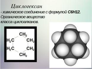 Циклогексан - химическое соединение с формулой C6H12. Органическое вещество к