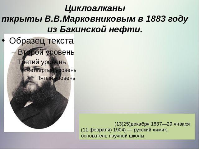 Циклоалканы ткрытыВ.В.Марковниковымв 1883 году из Бакинской нефти. Марко́вн...