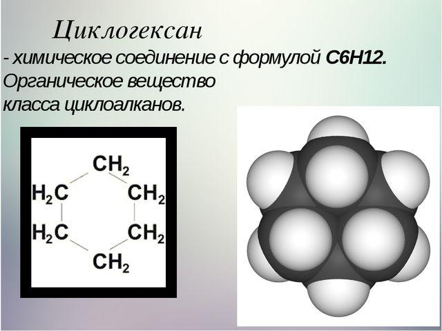 Циклогексан - химическое соединение с формулой C6H12. Органическое вещество к...