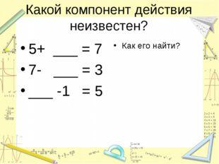 Какой компонент действия неизвестен? 5+ ___ = 7 7- ___ = 3 ___ -1 = 5 Как его