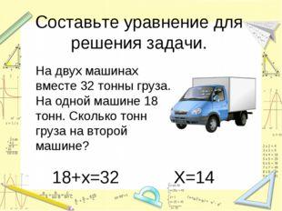 Составьте уравнение для решения задачи. На двух машинах вместе 32 тонны груз