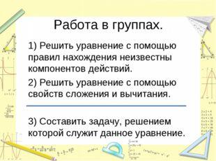 Работа в группах. 1) Решить уравнение с помощью правил нахождения неизвестны
