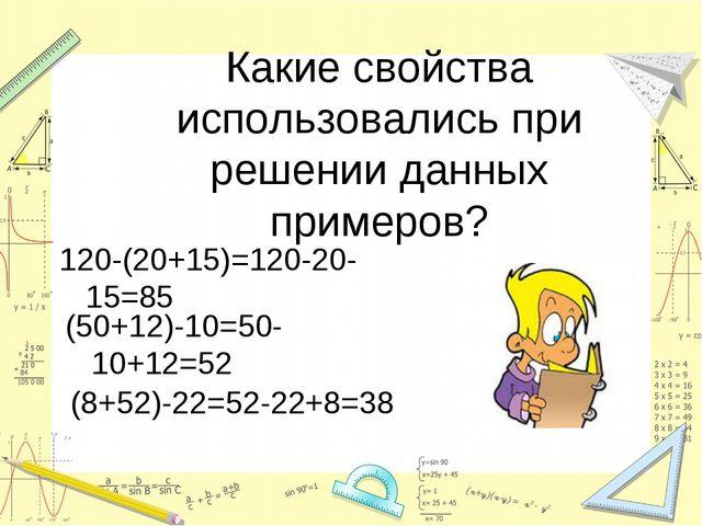 Какие свойства использовались при решении данных примеров? 120-(20+15)=120-20...