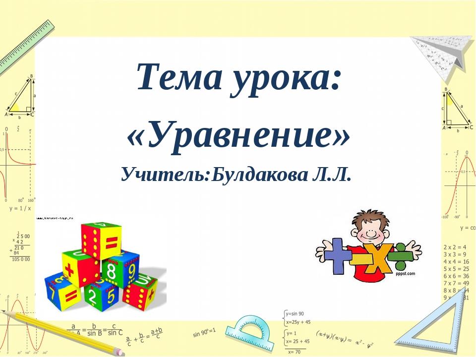 Тема урока: «Уравнение» Учитель:Булдакова Л.Л.