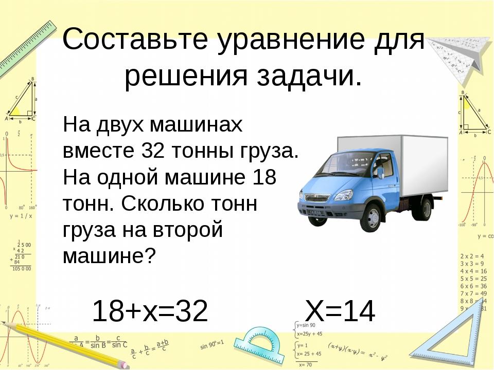 Составьте уравнение для решения задачи. На двух машинах вместе 32 тонны груз...
