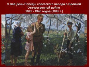 9 мая День Победы советского народа в Великой Отечественной войне 1941 - 1945