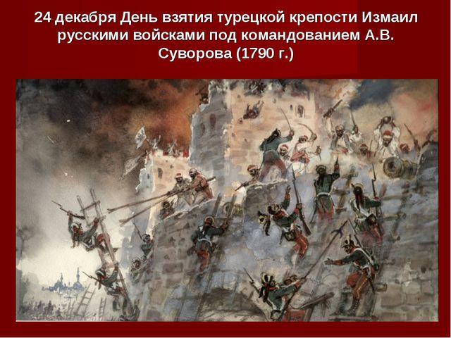 24 декабря День взятия турецкой крепости Измаил русскими войсками под командо...