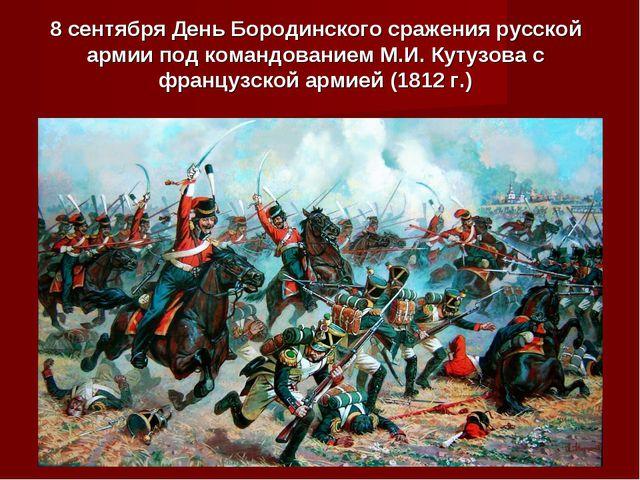 8 сентября День Бородинского сражения русской армии под командованием М.И. Ку...