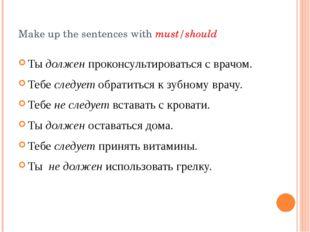 Make up the sentences with must/should Ты должен проконсультироваться с врачо