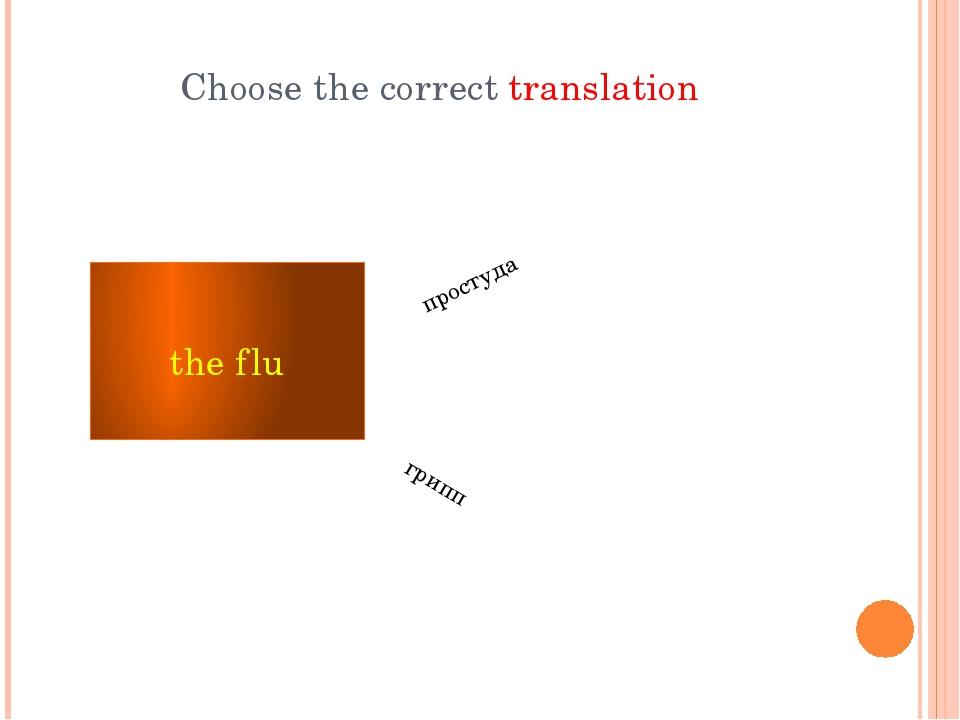 Choose the correct translation the flu грипп простуда
